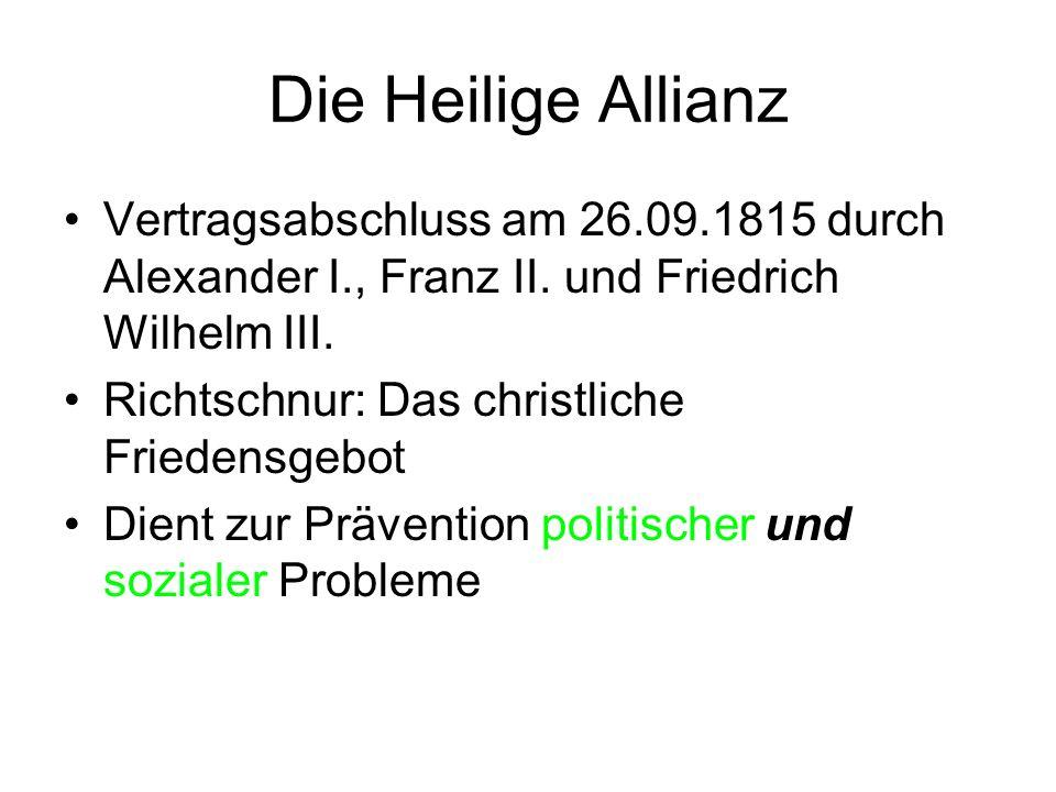 Die Heilige Allianz Vertragsabschluss am 26.09.1815 durch Alexander I., Franz II. und Friedrich Wilhelm III. Richtschnur: Das christliche Friedensgebo