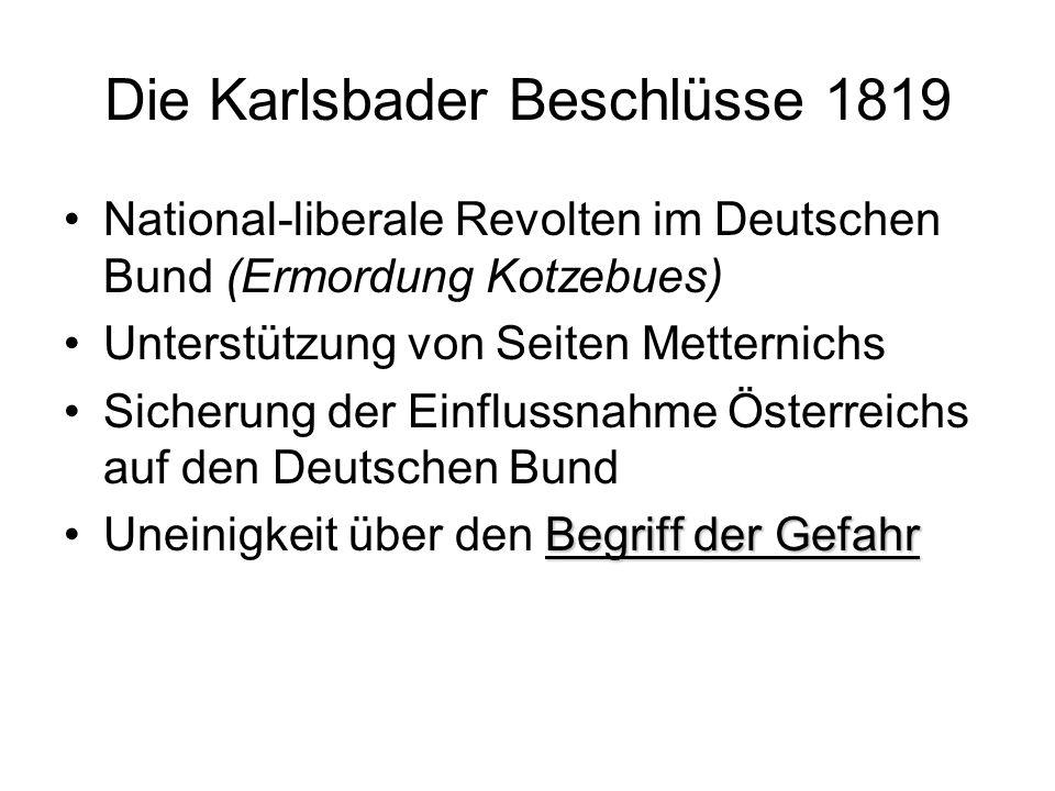 Die Karlsbader Beschlüsse 1819 National-liberale Revolten im Deutschen Bund (Ermordung Kotzebues) Unterstützung von Seiten Metternichs Sicherung der E