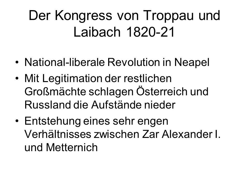 Der Kongress von Troppau und Laibach 1820-21 National-liberale Revolution in Neapel Mit Legitimation der restlichen Großmächte schlagen Österreich und