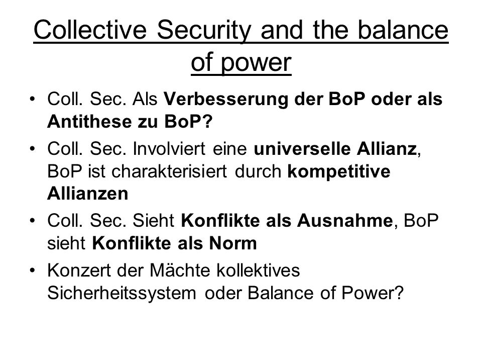 Collective Security and the balance of power Coll. Sec. Als Verbesserung der BoP oder als Antithese zu BoP? Coll. Sec. Involviert eine universelle All
