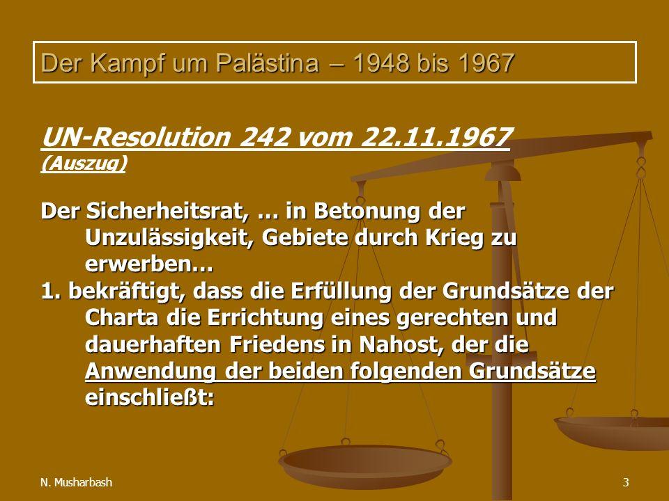 N. Musharbash3 Der Kampf um Palästina – 1948 bis 1967 UN-Resolution 242 vom 22.11.1967 (Auszug) Der Sicherheitsrat, … in Betonung der Unzulässigkeit,