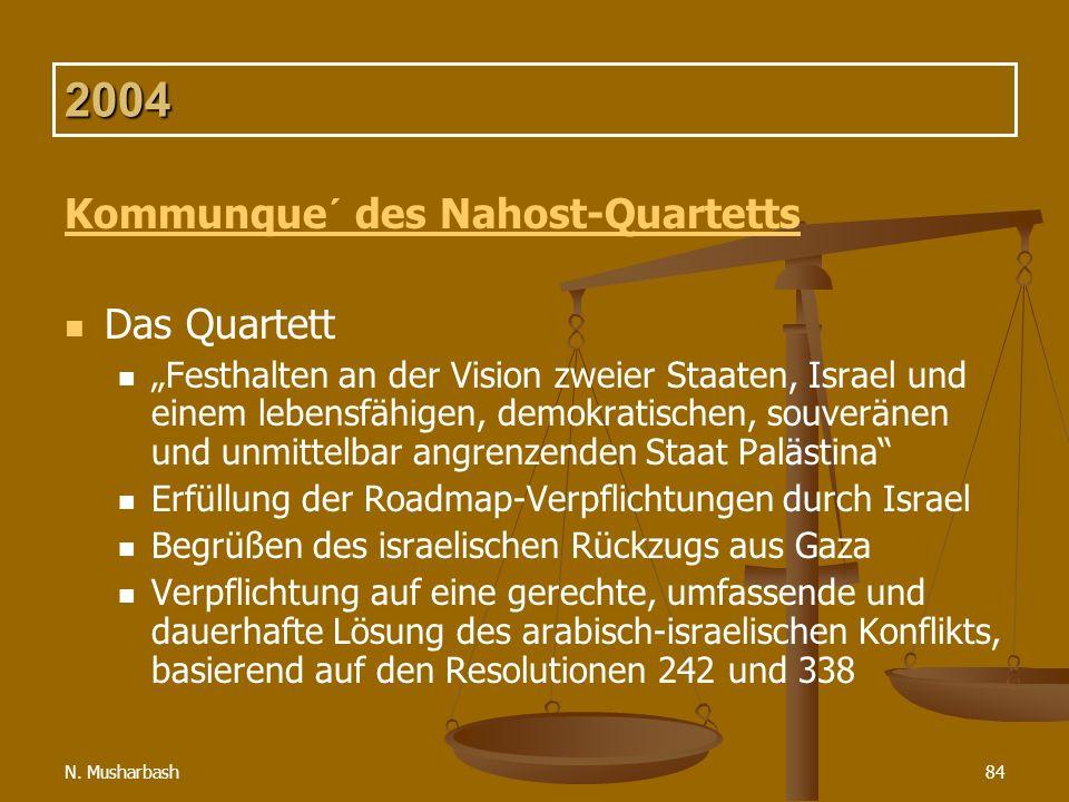 N. Musharbash84 2004 Kommunque´ des Nahost-Quartetts Das Quartett Festhalten an der Vision zweier Staaten, Israel und einem lebensfähigen, demokratisc
