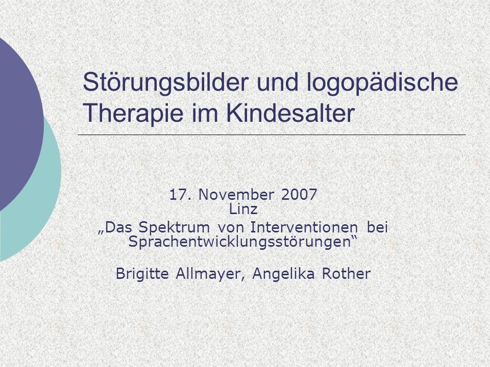 Störungsbilder und logopädische Therapie im Kindesalter 17. November 2007 Linz Das Spektrum von Interventionen bei Sprachentwicklungsstörungen Brigitt