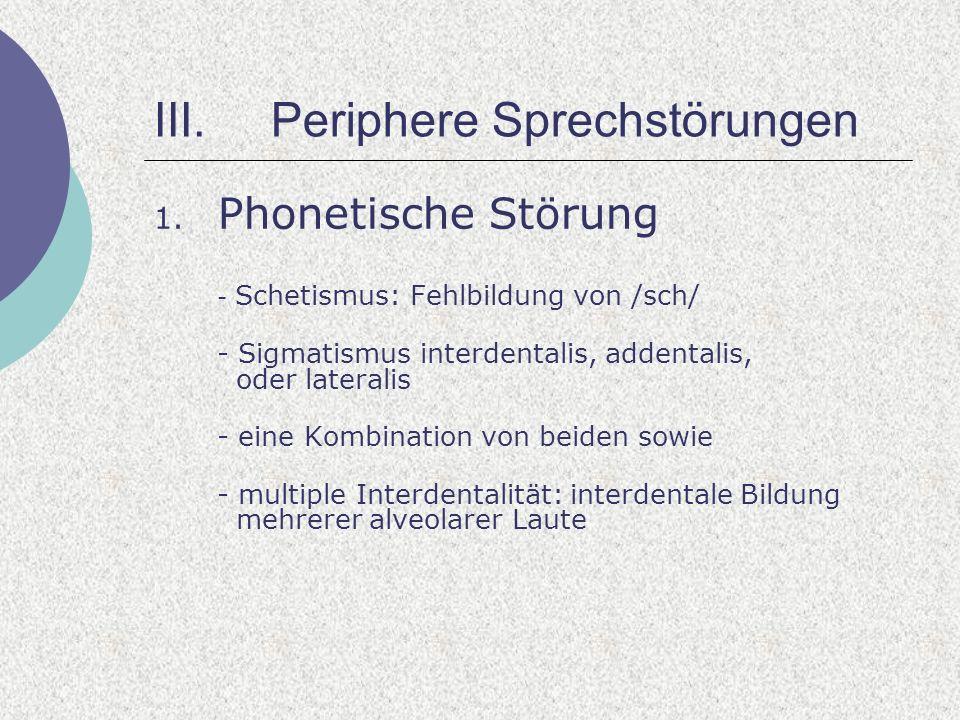 III.Periphere Sprechstörungen 1. Phonetische Störung - Schetismus: Fehlbildung von /sch/ - Sigmatismus interdentalis, addentalis, oder lateralis - ein