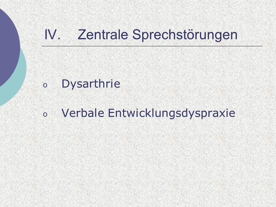 IV.Zentrale Sprechstörungen o Dysarthrie o Verbale Entwicklungsdyspraxie