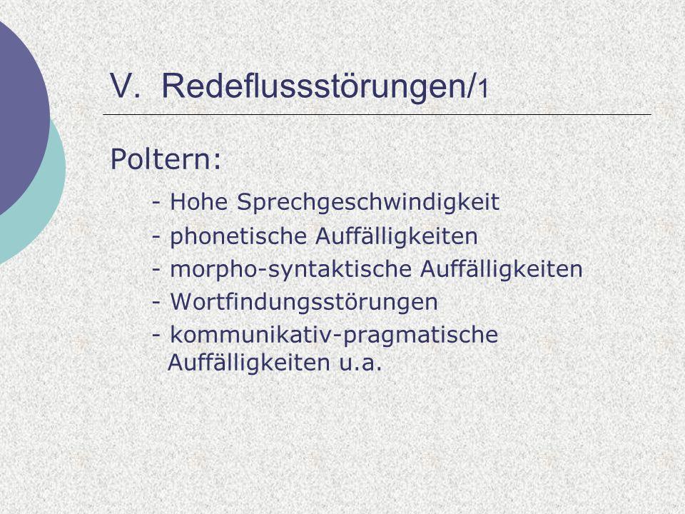 V. Redeflussstörungen/ 1 Poltern: - Hohe Sprechgeschwindigkeit - phonetische Auffälligkeiten - morpho-syntaktische Auffälligkeiten - Wortfindungsstöru