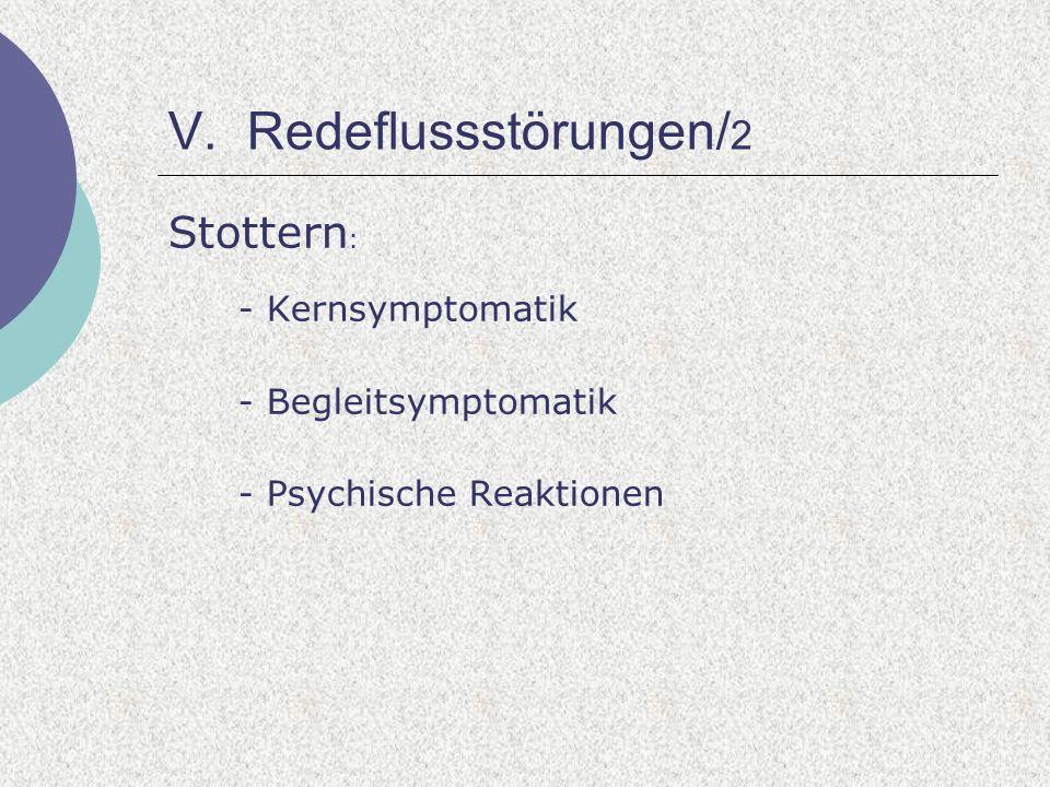 V. Redeflussstörungen/ 2 Stottern : - Kernsymptomatik - Begleitsymptomatik - Psychische Reaktionen