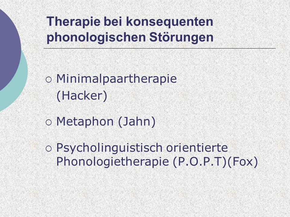 Therapie bei konsequenten phonologischen Störungen Minimalpaartherapie (Hacker) Metaphon (Jahn) Psycholinguistisch orientierte Phonologietherapie (P.O.P.T)(Fox)