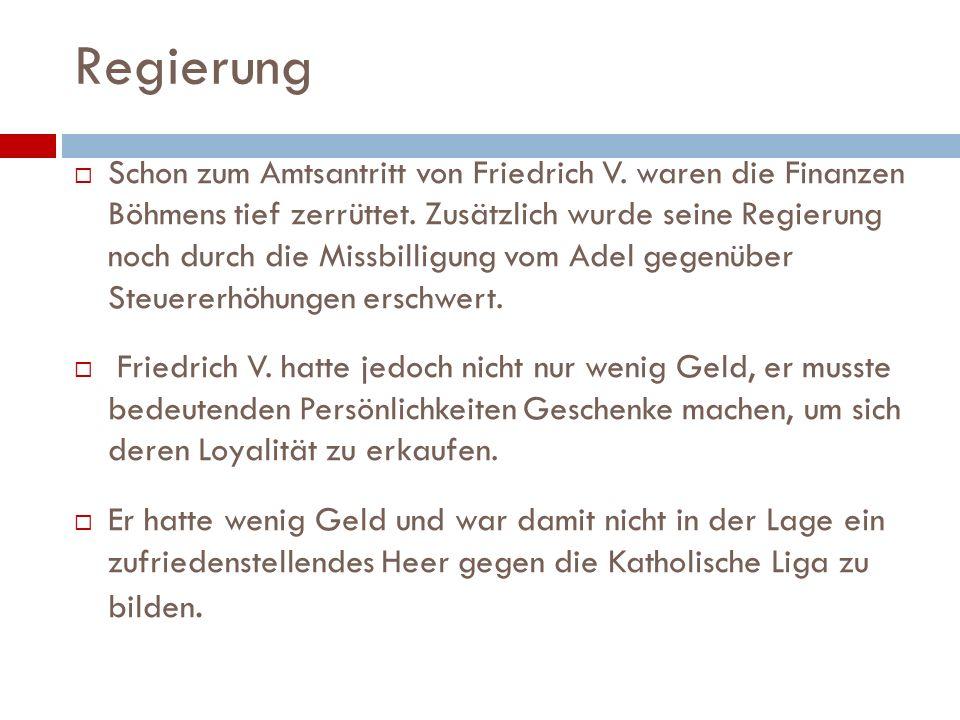 Regierung Schon zum Amtsantritt von Friedrich V. waren die Finanzen Böhmens tief zerrüttet. Zusätzlich wurde seine Regierung noch durch die Missbillig