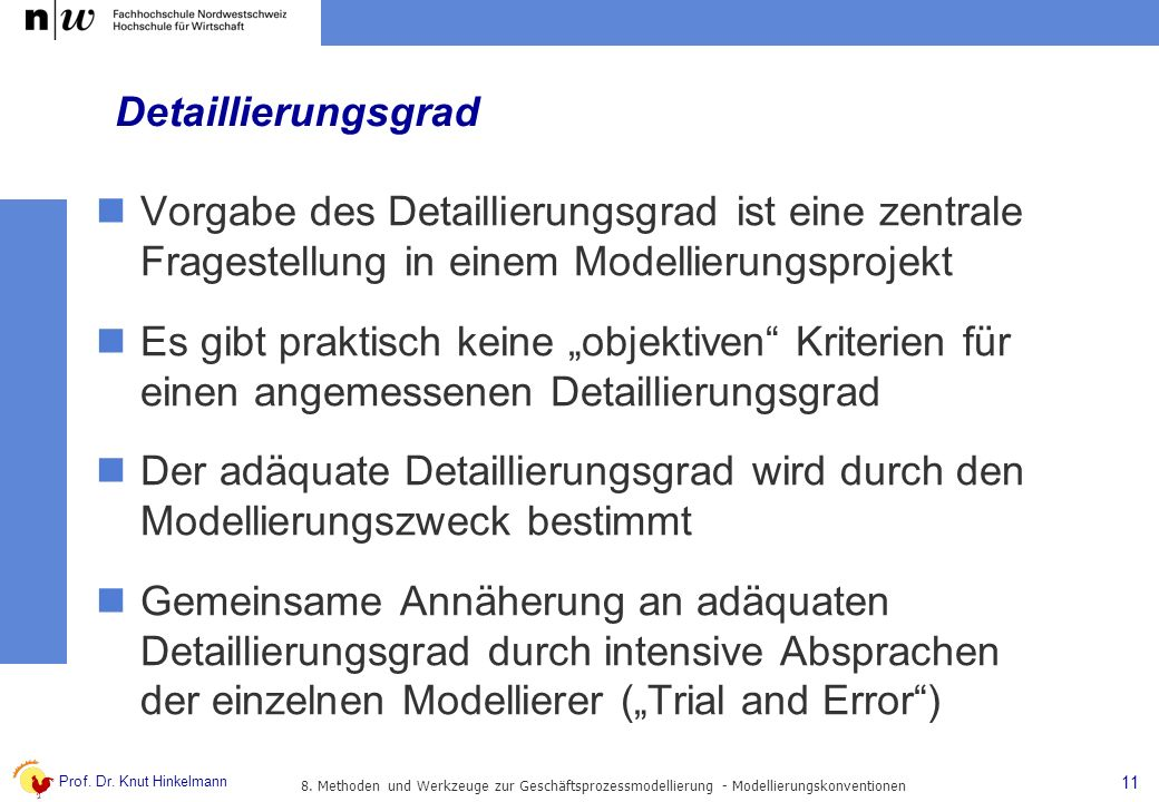 Prof. Dr. Knut Hinkelmann 11 Detaillierungsgrad Vorgabe des Detaillierungsgrad ist eine zentrale Fragestellung in einem Modellierungsprojekt Es gibt p