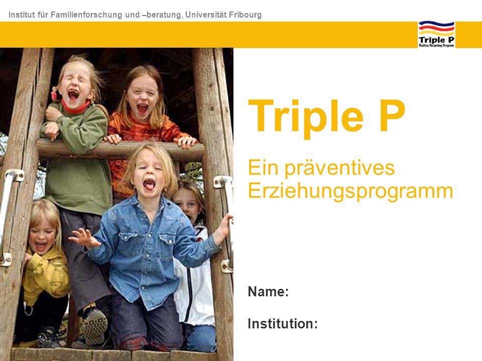 Institut für Familienforschung und –beratung, Universität Fribourg Triple P Ein präventives Erziehungsprogramm Name: Institution: