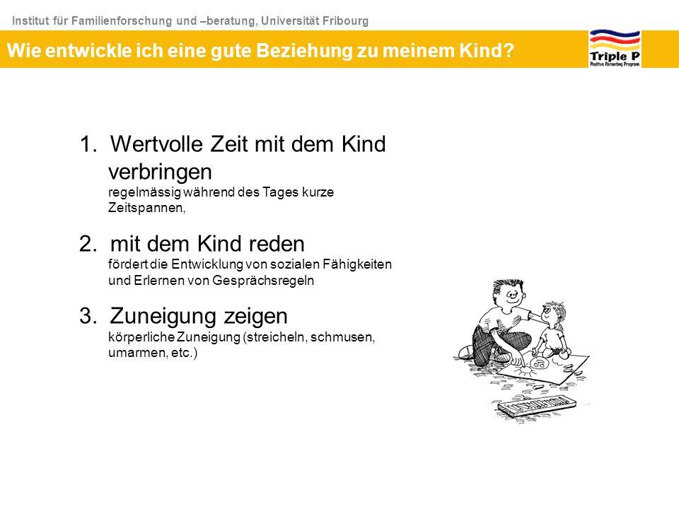 Institut für Familienforschung und –beratung, Universität Fribourg Wie entwickle ich eine gute Beziehung zu meinem Kind? 1. Wertvolle Zeit mit dem Kin