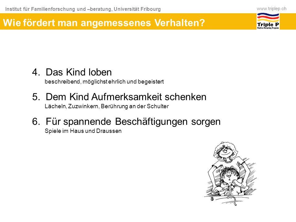 Institut für Familienforschung und –beratung, Universität Fribourg www.triplep.ch Wie fördert man angemessenes Verhalten? 4. Das Kind loben beschreibe