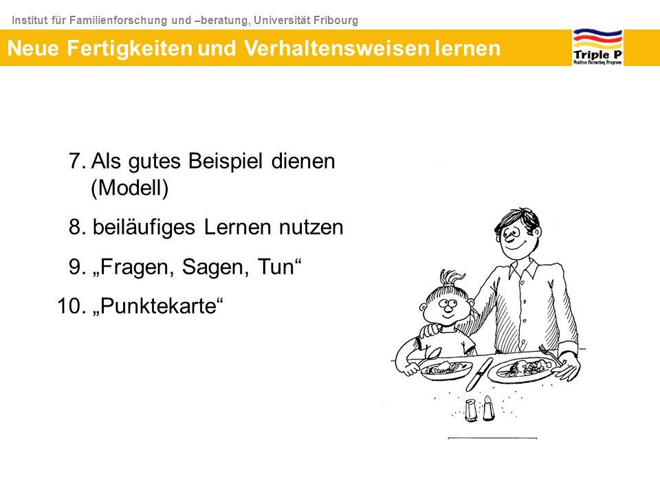 Institut für Familienforschung und –beratung, Universität Fribourg Neue Fertigkeiten und Verhaltensweisen lernen 7. Als gutes Beispiel dienen (Modell)