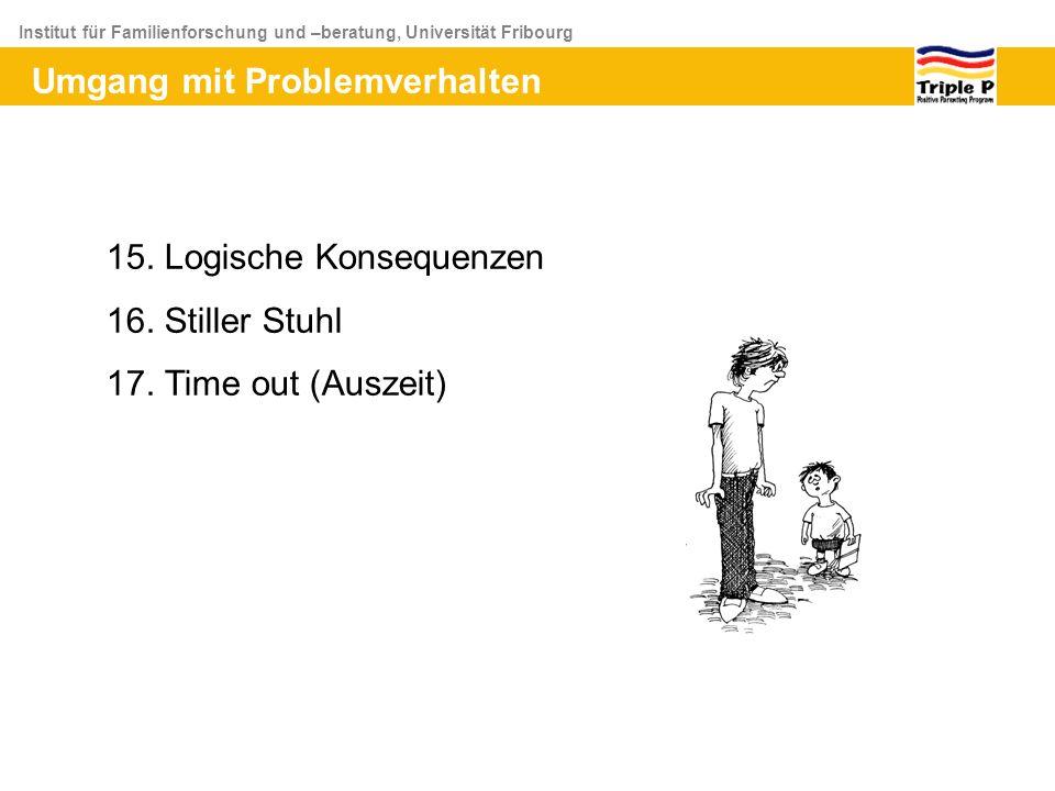 Institut für Familienforschung und –beratung, Universität Fribourg Umgang mit Problemverhalten 15. Logische Konsequenzen 16. Stiller Stuhl 17. Time ou