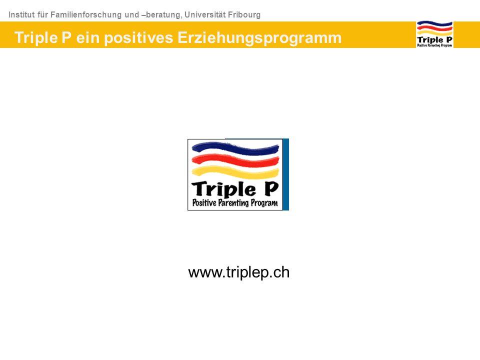 Institut für Familienforschung und –beratung, Universität Fribourg www.triplep.ch Triple P ein positives Erziehungsprogramm
