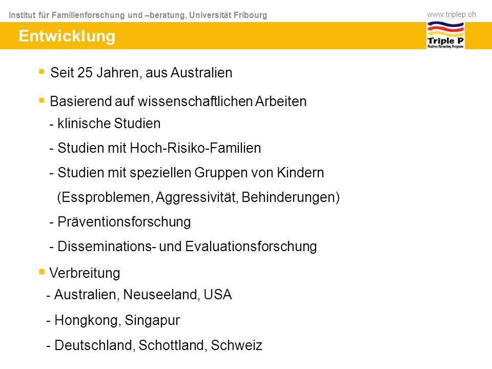 Institut für Familienforschung und –beratung, Universität Fribourg www.triplep.ch Entwicklung Seit 25 Jahren, aus Australien Basierend auf wissenschaf