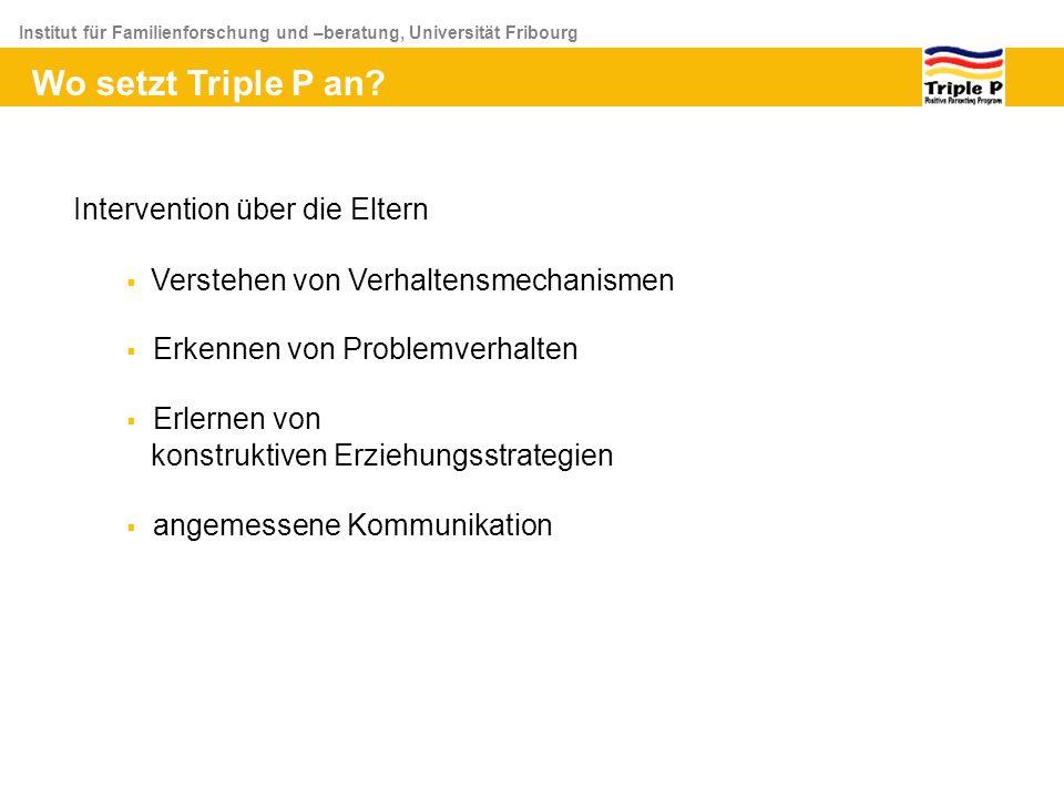 Institut für Familienforschung und –beratung, Universität Fribourg Wo setzt Triple P an? Intervention über die Eltern Verstehen von Verhaltensmechanis