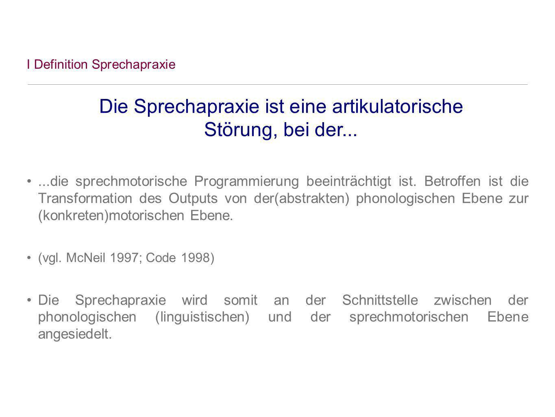 I Definition Sprechapraxie...die sprechmotorische Programmierung beeinträchtigt ist. Betroffen ist die Transformation des Outputs von der(abstrakten)