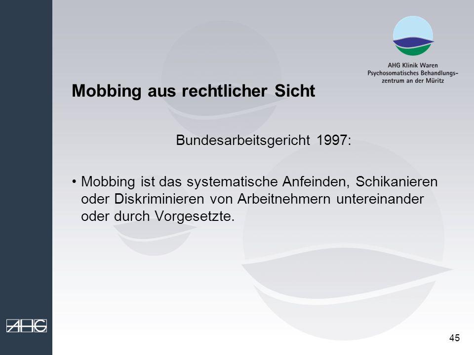 45 Mobbing aus rechtlicher Sicht Bundesarbeitsgericht 1997: Mobbing ist das systematische Anfeinden, Schikanieren oder Diskriminieren von Arbeitnehmer
