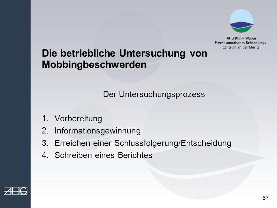 57 Die betriebliche Untersuchung von Mobbingbeschwerden Der Untersuchungsprozess 1.Vorbereitung 2.Informationsgewinnung 3.Erreichen einer Schlussfolge