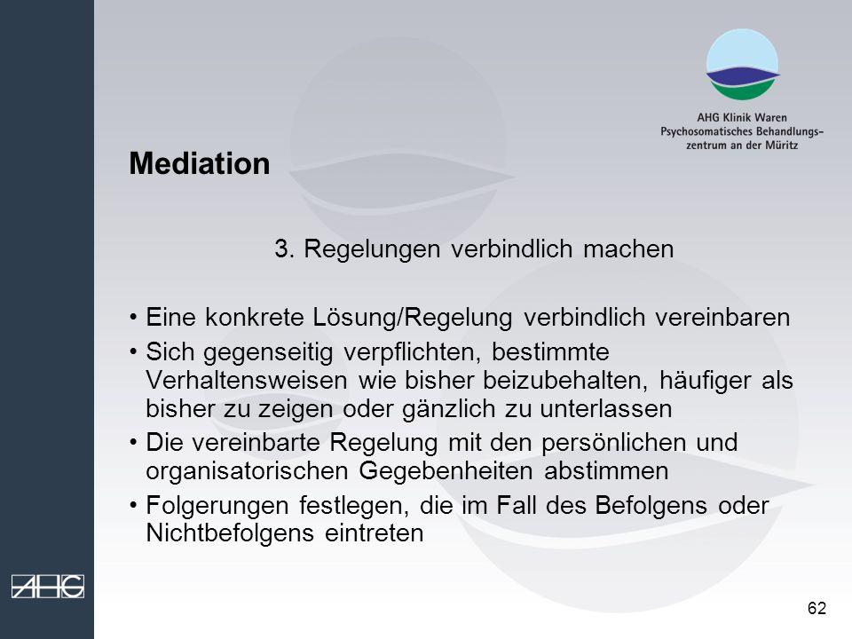 62 Mediation 3. Regelungen verbindlich machen Eine konkrete Lösung/Regelung verbindlich vereinbaren Sich gegenseitig verpflichten, bestimmte Verhalten