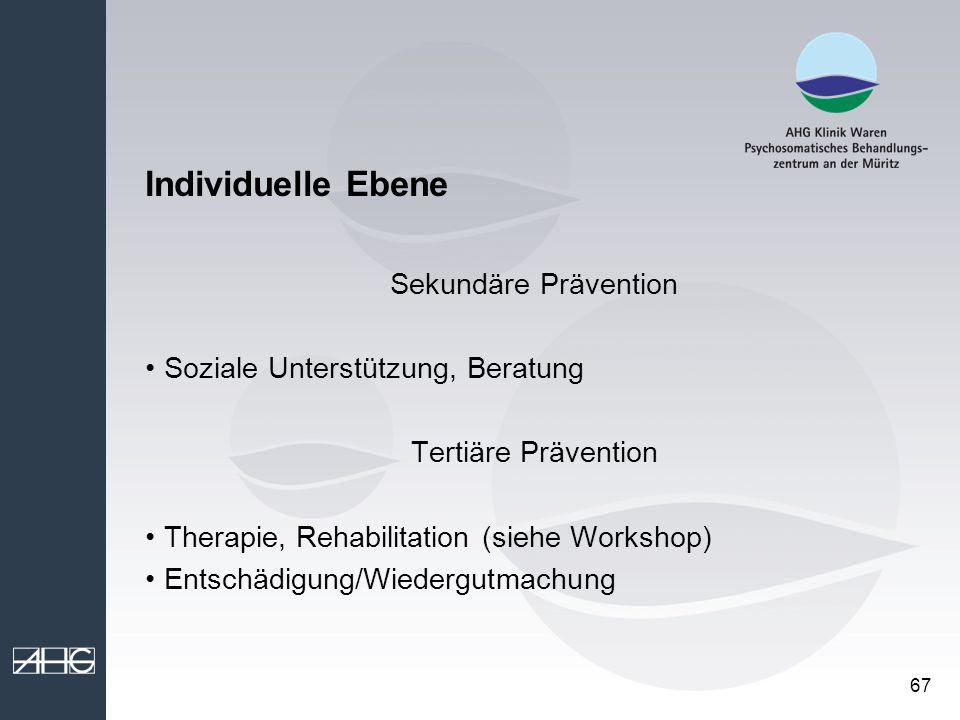 67 Individuelle Ebene Sekundäre Prävention Soziale Unterstützung, Beratung Tertiäre Prävention Therapie, Rehabilitation (siehe Workshop) Entschädigung