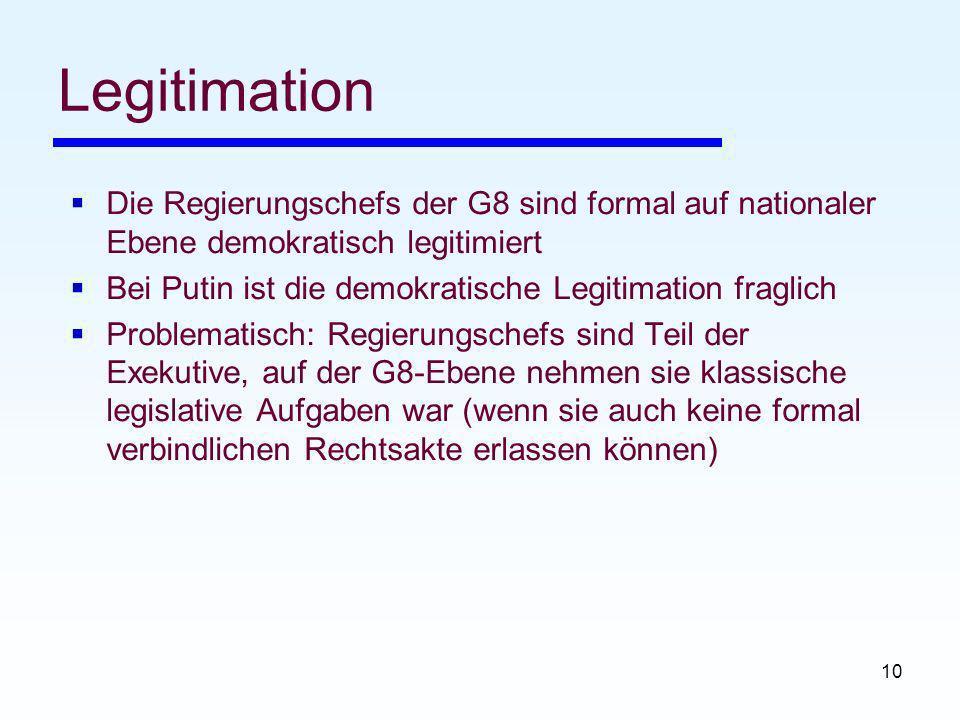 10 Legitimation Die Regierungschefs der G8 sind formal auf nationaler Ebene demokratisch legitimiert Bei Putin ist die demokratische Legitimation fraglich Problematisch: Regierungschefs sind Teil der Exekutive, auf der G8-Ebene nehmen sie klassische legislative Aufgaben war (wenn sie auch keine formal verbindlichen Rechtsakte erlassen können)