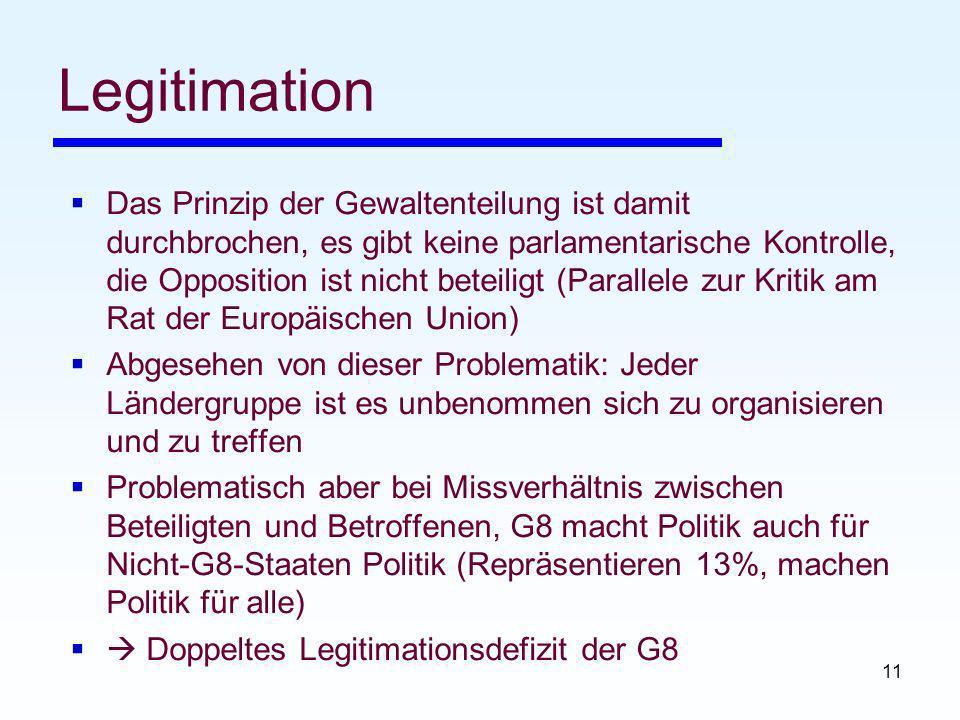 11 Legitimation Das Prinzip der Gewaltenteilung ist damit durchbrochen, es gibt keine parlamentarische Kontrolle, die Opposition ist nicht beteiligt (Parallele zur Kritik am Rat der Europäischen Union) Abgesehen von dieser Problematik: Jeder Ländergruppe ist es unbenommen sich zu organisieren und zu treffen Problematisch aber bei Missverhältnis zwischen Beteiligten und Betroffenen, G8 macht Politik auch für Nicht-G8-Staaten Politik (Repräsentieren 13%, machen Politik für alle) Doppeltes Legitimationsdefizit der G8