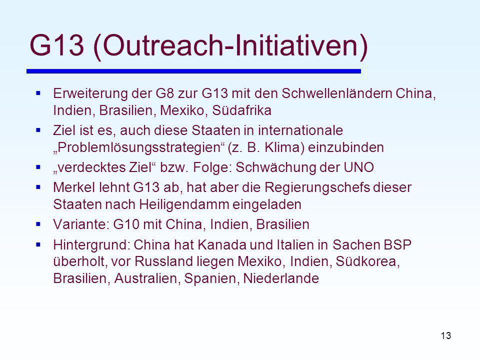 13 G13 (Outreach-Initiativen) Erweiterung der G8 zur G13 mit den Schwellenländern China, Indien, Brasilien, Mexiko, Südafrika Ziel ist es, auch diese Staaten in internationale Problemlösungsstrategien (z.