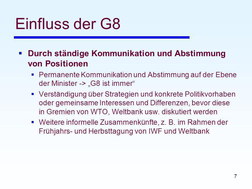 7 Einfluss der G8 Durch ständige Kommunikation und Abstimmung von Positionen Permanente Kommunikation und Abstimmung auf der Ebene der Minister -> G8 ist immer Verständigung über Strategien und konkrete Politikvorhaben oder gemeinsame Interessen und Differenzen, bevor diese in Gremien von WTO, Weltbank usw.