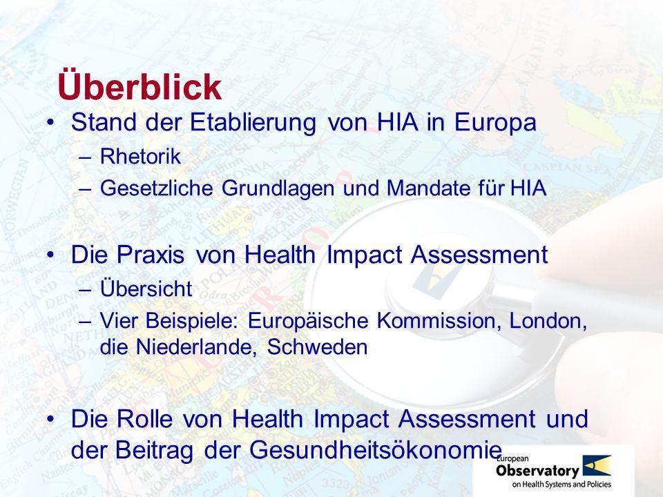 Überblick Stand der Etablierung von HIA in Europa –Rhetorik –Gesetzliche Grundlagen und Mandate für HIA Die Praxis von Health Impact Assessment –Übersicht –Vier Beispiele: Europäische Kommission, London, die Niederlande, Schweden Die Rolle von Health Impact Assessment und der Beitrag der Gesundheitsökonomie