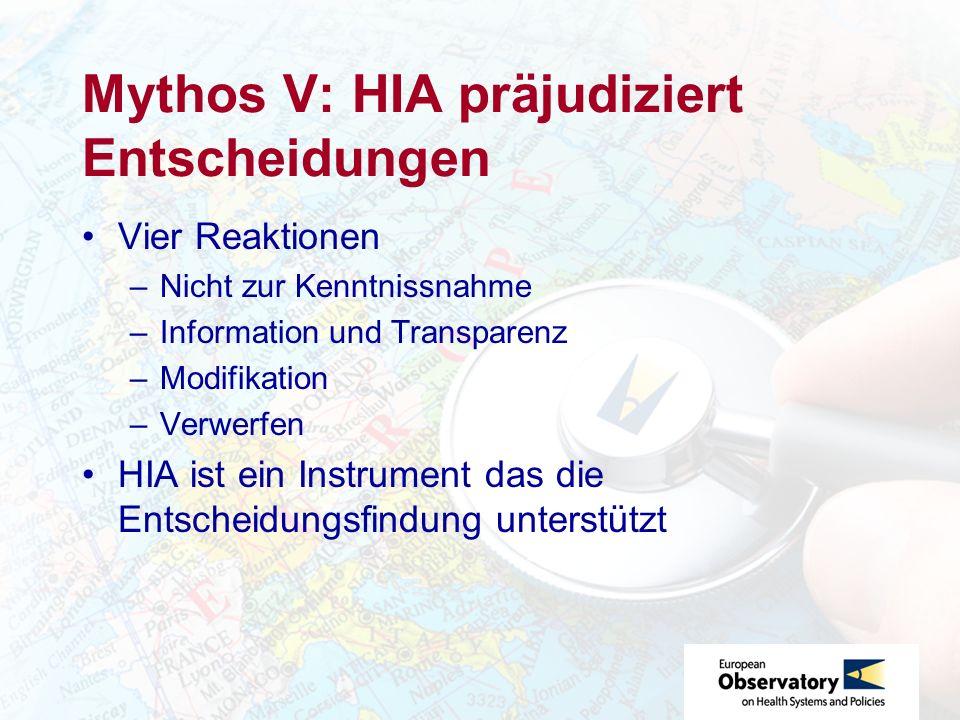 Mythos V: HIA präjudiziert Entscheidungen Vier Reaktionen –Nicht zur Kenntnissnahme –Information und Transparenz –Modifikation –Verwerfen HIA ist ein Instrument das die Entscheidungsfindung unterstützt