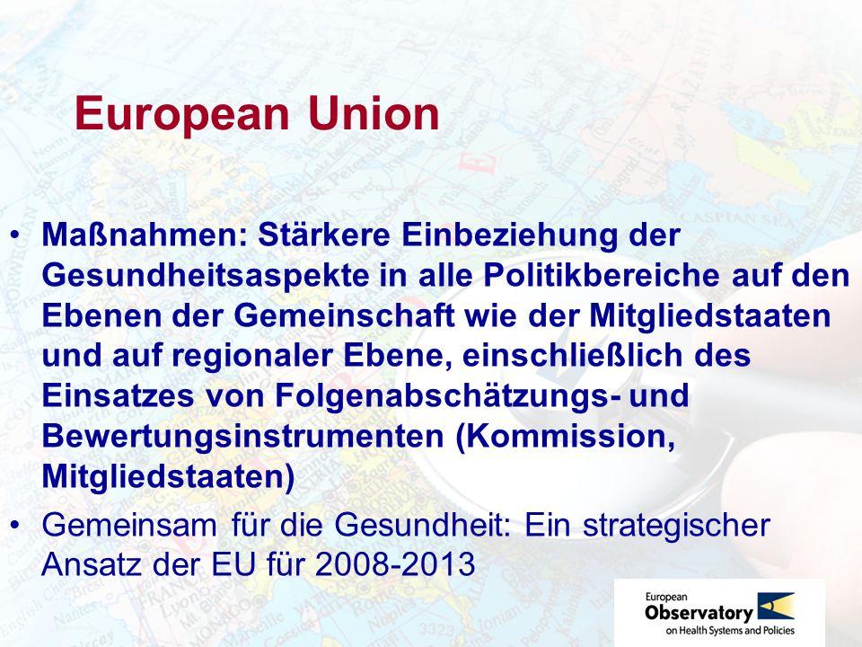 European Union Maßnahmen: Stärkere Einbeziehung der Gesundheitsaspekte in alle Politikbereiche auf den Ebenen der Gemeinschaft wie der Mitgliedstaaten und auf regionaler Ebene, einschließlich des Einsatzes von Folgenabschätzungs- und Bewertungsinstrumenten (Kommission, Mitgliedstaaten) Gemeinsam für die Gesundheit: Ein strategischer Ansatz der EU für 2008-2013