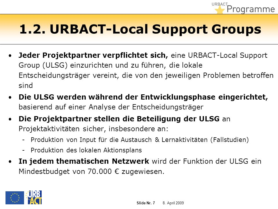 8. April 2009 Slide Nr. 7 1.2. URBACT-Local Support Groups Jeder Projektpartner verpflichtet sich, eine URBACT-Local Support Group (ULSG) einzurichten