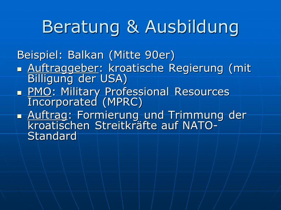 Beratung & Ausbildung Beispiel: Balkan (Mitte 90er) Auftraggeber: kroatische Regierung (mit Billigung der USA) Auftraggeber: kroatische Regierung (mit Billigung der USA) PMO: Military Professional Resources Incorporated (MPRC) PMO: Military Professional Resources Incorporated (MPRC) Auftrag: Formierung und Trimmung der kroatischen Streitkräfte auf NATO- Standard Auftrag: Formierung und Trimmung der kroatischen Streitkräfte auf NATO- Standard