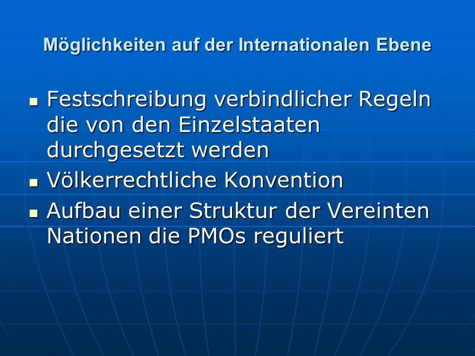 Möglichkeiten auf der Internationalen Ebene Festschreibung verbindlicher Regeln die von den Einzelstaaten durchgesetzt werden Festschreibung verbindlicher Regeln die von den Einzelstaaten durchgesetzt werden Völkerrechtliche Konvention Völkerrechtliche Konvention Aufbau einer Struktur der Vereinten Nationen die PMOs reguliert Aufbau einer Struktur der Vereinten Nationen die PMOs reguliert
