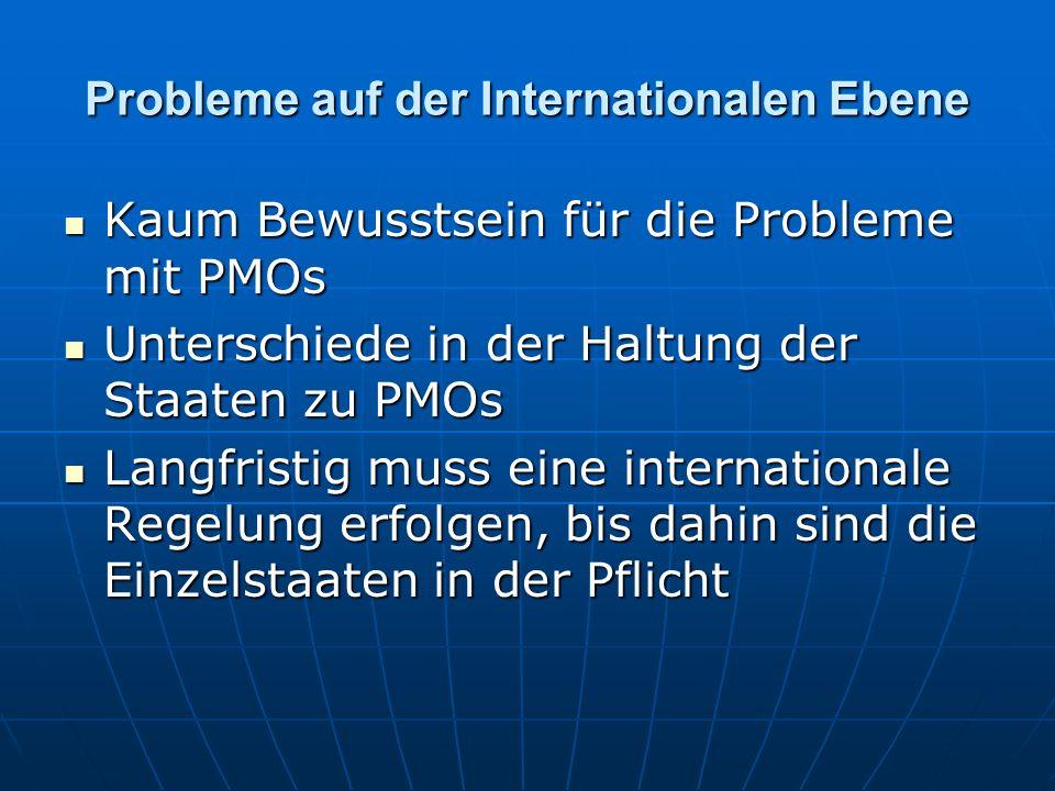 Probleme auf der Internationalen Ebene Kaum Bewusstsein für die Probleme mit PMOs Kaum Bewusstsein für die Probleme mit PMOs Unterschiede in der Haltung der Staaten zu PMOs Unterschiede in der Haltung der Staaten zu PMOs Langfristig muss eine internationale Regelung erfolgen, bis dahin sind die Einzelstaaten in der Pflicht Langfristig muss eine internationale Regelung erfolgen, bis dahin sind die Einzelstaaten in der Pflicht