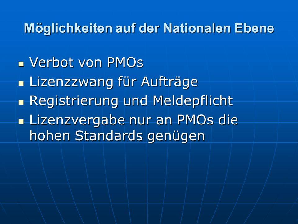 Möglichkeiten auf der Nationalen Ebene Verbot von PMOs Verbot von PMOs Lizenzzwang für Aufträge Lizenzzwang für Aufträge Registrierung und Meldepflicht Registrierung und Meldepflicht Lizenzvergabe nur an PMOs die hohen Standards genügen Lizenzvergabe nur an PMOs die hohen Standards genügen