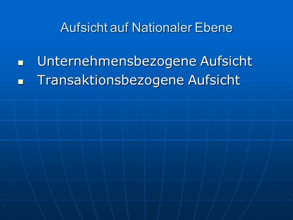 Aufsicht auf Nationaler Ebene Unternehmensbezogene Aufsicht Unternehmensbezogene Aufsicht Transaktionsbezogene Aufsicht Transaktionsbezogene Aufsicht