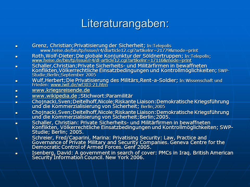 Literaturangaben: Grenz, Christian;Privatisierung der Sicherheit; In:Telepolis www.heise.de/bin/tp/issue/r4/dlarticle12.cgi artikelnr=21779&mode=print Grenz, Christian;Privatisierung der Sicherheit; In:Telepolis www.heise.de/bin/tp/issue/r4/dlarticle12.cgi artikelnr=21779&mode=print Roth,Wolf-Dieter;Die globale Konjunktur der Söldnertruppen; In:Telepolis; www.heise.de/bin/tp/issue/r4/dl-article12.cgi artikelnr=17116&mode=print Roth,Wolf-Dieter;Die globale Konjunktur der Söldnertruppen; In:Telepolis; www.heise.de/bin/tp/issue/r4/dl-article12.cgi artikelnr=17116&mode=print www.heise.de/bin/tp/issue/r4/dl-article12.cgi artikelnr=17116&mode=print Schaller,Christian;Private Sicherheits- und Militärfirmen in bewaffneten Konflikten,Völkerrechtliche Einsatzbedingungen und Kontrollmöglichkeiten; SWP- Studie;Berlin;September 2005 Schaller,Christian;Private Sicherheits- und Militärfirmen in bewaffneten Konflikten,Völkerrechtliche Einsatzbedingungen und Kontrollmöglichkeiten; SWP- Studie;Berlin;September 2005 Wulf,Herbert;Die Privatisierung des Militärs,Rent-a-Soldier; In:Wissenschaft und Frieden: www.iwif.de/wf303-21.htm Wulf,Herbert;Die Privatisierung des Militärs,Rent-a-Soldier; In:Wissenschaft und Frieden: www.iwif.de/wf303-21.htmwww.iwif.de/wf303-21.htm www.kriegsreisende.de www.kriegsreisende.de www.kriegsreisende.de www.wikipedia.de ;Stichwort:Paramilitär www.wikipedia.de ;Stichwort:Paramilitär www.wikipedia.de Chojnacki,Sven;Deitelhoff,Nicole;Riskante Liaison:Demokratische Kriegsführung und die Kommerzialisierung von Sicherheit; Berlin;2005 Chojnacki,Sven;Deitelhoff,Nicole;Riskante Liaison:Demokratische Kriegsführung und die Kommerzialisierung von Sicherheit; Berlin;2005 Chojnacki,Sven;Deitelhoff,Nicole;Riskante Liaison:Demokratische Kriegsführung und die Kommerzialisierung von Sicherheit;Berlin;2005.