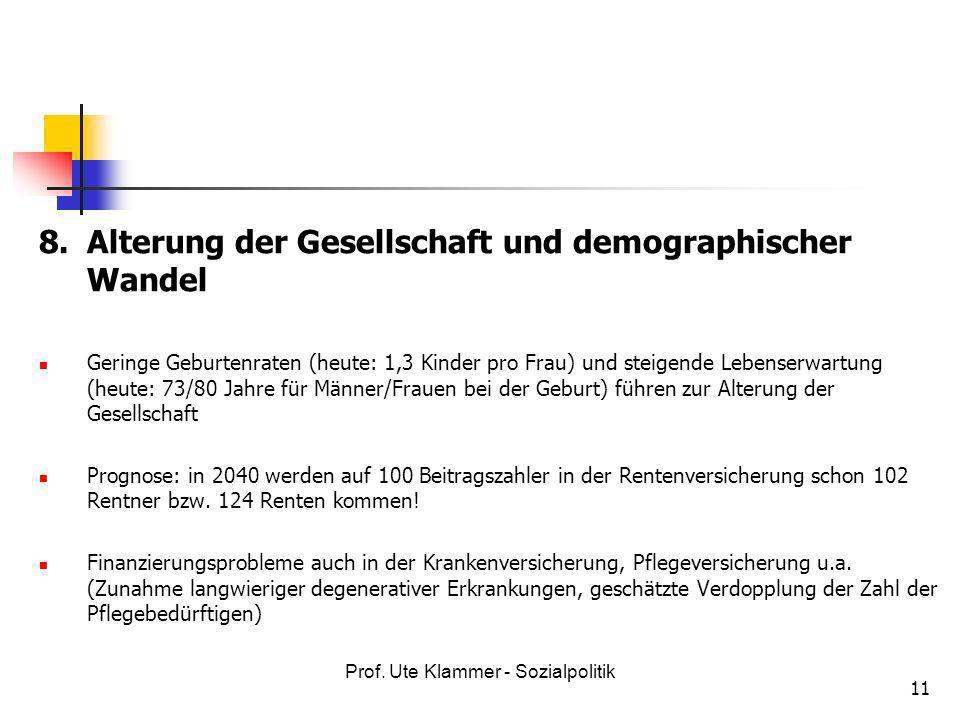 Prof. Ute Klammer - Sozialpolitik 11 8.Alterung der Gesellschaft und demographischer Wandel Geringe Geburtenraten (heute: 1,3 Kinder pro Frau) und ste