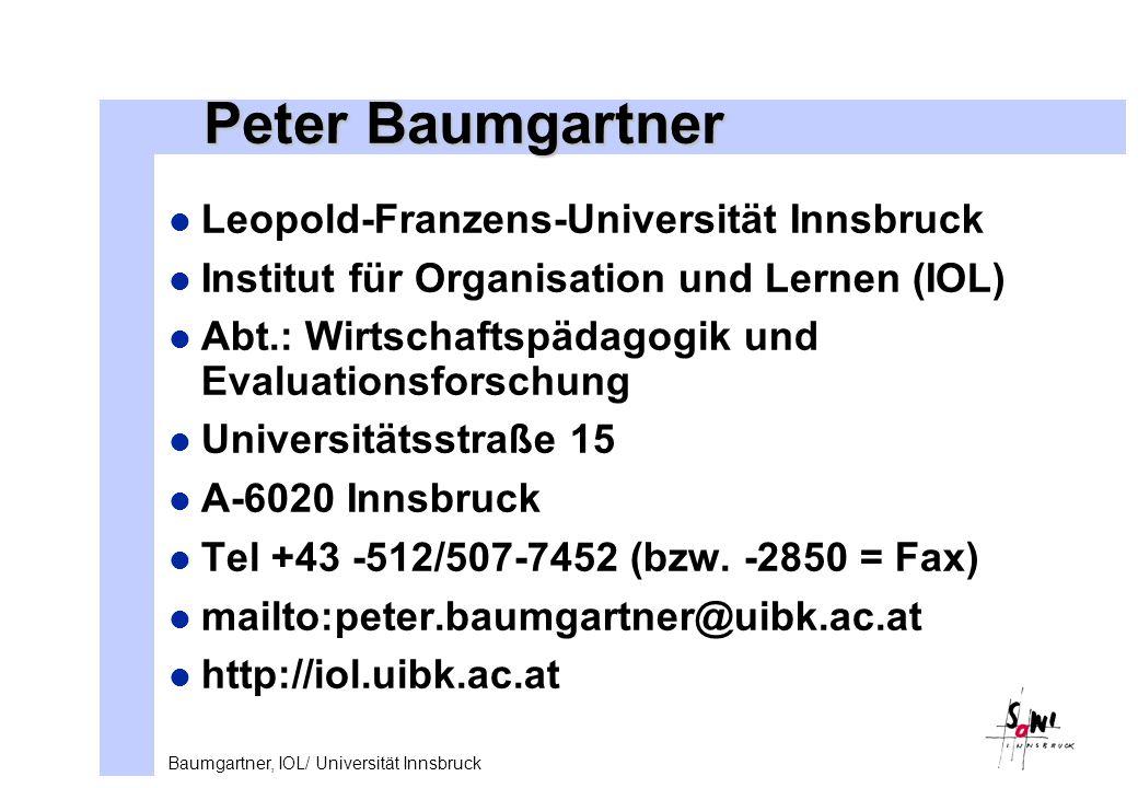 Baumgartner, IOL/ Universität Innsbruck Peter Baumgartner l Leopold-Franzens-Universität Innsbruck l Institut für Organisation und Lernen (IOL) l Abt.: Wirtschaftspädagogik und Evaluationsforschung l Universitätsstraße 15 l A-6020 Innsbruck l Tel +43 -512/507-7452 (bzw.