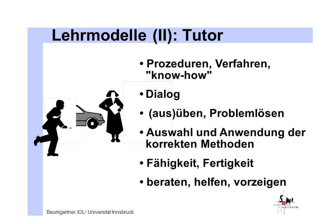 Baumgartner, IOL/ Universität Innsbruck Lehrmodelle (II): Tutor Prozeduren, Verfahren, know-how Dialog (aus)üben, Problemlösen Auswahl und Anwendung der korrekten Methoden Fähigkeit, Fertigkeit beraten, helfen, vorzeigen