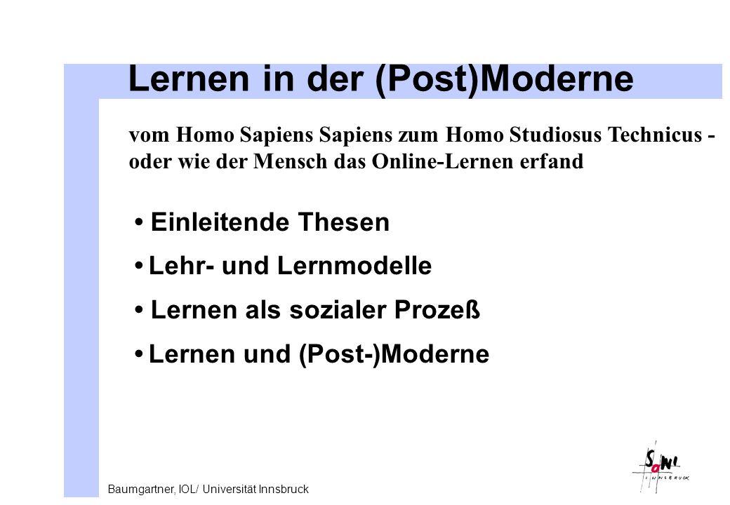 Baumgartner, IOL/ Universität Innsbruck Lernen in der (Post)Moderne vom Homo Sapiens Sapiens zum Homo Studiosus Technicus - oder wie der Mensch das Online-Lernen erfand Einleitende Thesen Lehr- und Lernmodelle Lernen als sozialer Prozeß Lernen und (Post-)Moderne