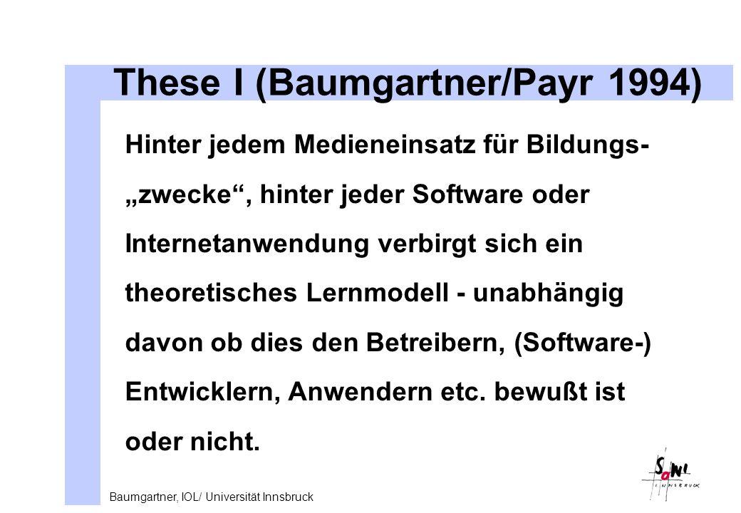 Baumgartner, IOL/ Universität Innsbruck These I (Baumgartner/Payr 1994) Hinter jedem Medieneinsatz für Bildungs- zwecke, hinter jeder Software oder Internetanwendung verbirgt sich ein theoretisches Lernmodell - unabhängig davon ob dies den Betreibern, (Software-) Entwicklern, Anwendern etc.