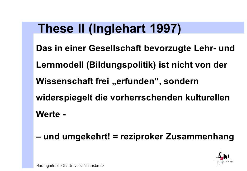 Baumgartner, IOL/ Universität Innsbruck These II (Inglehart 1997) Das in einer Gesellschaft bevorzugte Lehr- und Lernmodell (Bildungspolitik) ist nicht von der Wissenschaft frei erfunden, sondern widerspiegelt die vorherrschenden kulturellen Werte - – und umgekehrt.