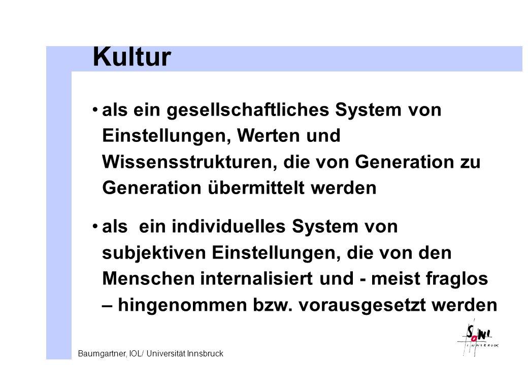 Baumgartner, IOL/ Universität Innsbruck Kultur als ein gesellschaftliches System von Einstellungen, Werten und Wissensstrukturen, die von Generation zu Generation übermittelt werden als ein individuelles System von subjektiven Einstellungen, die von den Menschen internalisiert und - meist fraglos – hingenommen bzw.