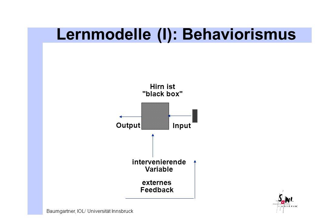 Baumgartner, IOL/ Universität Innsbruck Lernmodelle (I): Behaviorismus Input Output Hirn ist black box intervenierende Variable externes Feedback