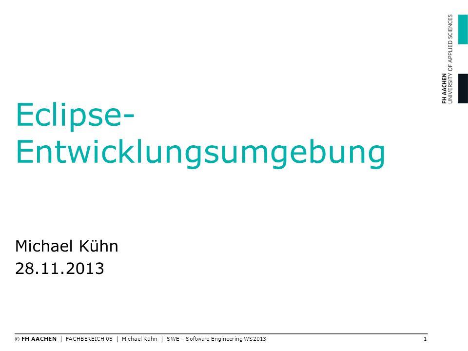 Eclipse- Entwicklungsumgebung Michael Kühn 28.11.2013 1© FH AACHEN | FACHBEREICH 05 | Michael Kühn | SWE – Software Engineering WS2013